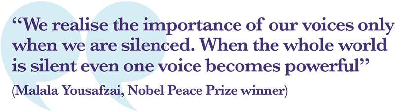 """We realise the importance of our voices only when we are silenced. When the whole world is silent even one voice becomes powerful"" (Malala Yousafzai, Nobel Peace Prize winner)"